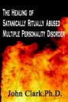 The Healing of Satanically Ritually Abused Multiple Personality Disorder - John Clark