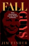 Fall Guys: False Confessions and the Politics of Murder - Jim Fisher