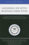 Aligning HR with Business Objectives: Leading Human Resources Executives on Prioritizing Needs, Communicating with Senior Management, and Achieving Business Goals - Aspatore Books