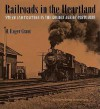 Railroads in the Heartland: Steam and Traction in the Golden Age of Postcards - H. Roger Grant