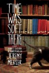 Time Was Soft There: A Paris Sojourn at Shakespeare & Co. - Jeremy Mercer