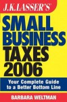 J.K. Lasser's Small Business Taxes 2006: Your Complete Guide to a Better Bottom Line - Barbara Weltman