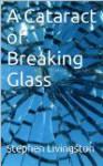 A Cataract of Breaking Glass - Stephen Livingston