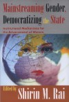 Mainstreaming Gender, Democratizing the State: Institutional Mechanisms for the Advancement of Women - Shirin Rai