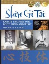 Shin Gi Tai: Karate Training for Body, Mind & Spirit - Michael Clarke