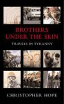 Brothers Under the Skin: Travels in Tyranny - Christopher Hope