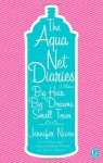 The Aqua Net Diaries: Big Hair, Big Dreams, Small Town - Jennifer Niven