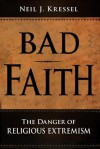 Bad Faith: The Danger of Religious Extremism - Neil J. Kressel