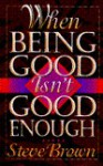 When Being Good Isn't Good Enough - Steve Brown