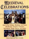 Medieval Celebrations: How to Plan Holidays, Weddings, and Feasts with Recipes, Customs, Costumes, Decorations, Songs, Dances, and Games - Daniel Diehl, Mark P. Donnelly