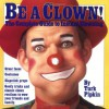 Be a Clown!: The Complete Guide to Instant Clowning - Turk Pipkin, Walt Chrynwski, Chris Reed