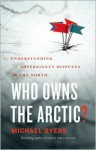 Who Owns the Arctic?: Understanding Sovereignty Disputes in the North - Michael Byers