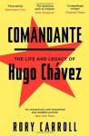 Comandante: The Life and Legacy of Hugo Chavez - Rory Carroll