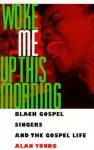 Woke Me Up This Morning: Black Gospel Singers and the Gospel Life - Alan Young