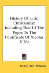 History of Latin Christianity: Including That of the Popes to the Pontificate of Nicolas V V9 - Henry Hart Milman