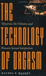 """The Technology of Orgasm: """"Hysteria,"""" the Vibrator, and Women's Sexual Satisfaction (Johns Hopkins Studies in the History of Technology) - Rachel P. Maines"""