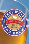 Red, White, and Brew: A Beer Odyssey Across the U.S. - Brian Yaeger