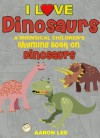 I Love Dinosaurs! (A Whimsical Children's Rhyming Book On Dinosaurs) (I Love Books) - Aaron Lee