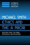 Ethics and the a Priori: Selected Essays on Moral Psychology and Meta-Ethics - Michael Andrew Smith, Ernest Sosa, Jonathan Dancy