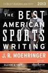 The Best American Sports Writing 2013 - Glenn Stout, J.R. Moehringer