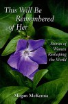 This Will Be Remembered of Her: Stories of Women Reshaping the World - Megan McKenna