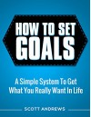 How To Set Goals: A Simple System to Get What You Really Want in Your Life - Scott Andrews