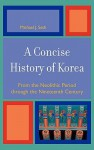 A Concise History of Korea: From the Neolithic Period Through the Nineteenth Century - Michael J. Seth
