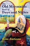 The Old Mermaids Book of Days and Nights: A Daily Guide to the Magic and Inspiration of the Old Sea, the New Desert, and Beyond - Kim Antieau