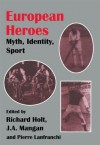 European Heroes: Myth, Identity, Sport (Sport in the Global Society) - pierre Lanfranchi, Richard Holt, J.A. Mangan