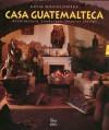 Casa Guatemalteca: Architecture, Landscape, Interior - Katia Niesiolowska, Ange A. Bourda, Benjamin Villegas, Jimmy Weiskopf