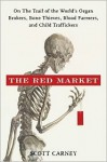 The Red Market: On the Trail of the World's Organ Brokers, Bone Thieves, Blood Farmers, and Child Traffickers - Scott Carney