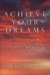 Achieve Your Dreams: A Spiritual Guide to Achieving What You've Always Wanted - Sarah Gilbert