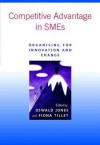 Competitive Advantage in Smes: Organising for Innovation and Change - Oswald Jones, Fiona Tilley