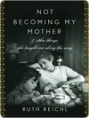 Not Becoming My Mother - Ruth Reichl