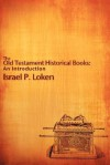 The Old Testament Historical Books: An Introduction - Israel P. Loken