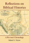 Reflections on Biblical Histories: A Revised Chronology - Robert Palmer