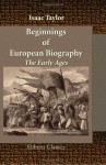 Beginnings of European Biography. The Early Ages: From the Decline of the Roman Empire, to the Reign of Charlemagne - Isaac Taylor