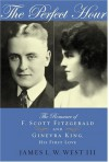 The Perfect Hour: The Romance of F. Scott Fitzgerald and Ginevra King, His First Love - James L.W. West III