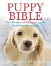 Puppy Bible: The Ultimate Week-By-Week Guide to Raising Your Puppy - Claire Arrowsmith, Alison Smith