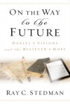 On the Way to the Future: Daniel�s Visions and the Believer�s Hope - Ray C. Stedman, James Denney