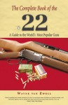 The Complete Book of the .22: A Guide to the World's Most Popular Guns - Wayne van Zwoll