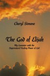 The God of Elijah: My Encounter with the Supernatural Healing Power of God - Cheryl Simone