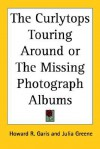 The Curlytops Touring Around or the Missing Photograph Albums - Howard R. Garis