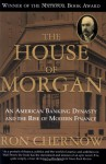 The House of Morgan: An American Banking Dynasty and the Rise of Modern Finance - Ron Chernow