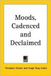 Moods, Cadenced and Declaimed - Theodore Dreiser, Hugh Gray Lieber