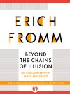 Beyond the Chains of Illusion: My Encounter with Marx and Freud - Erich Fromm