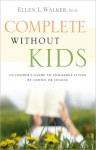 Complete Without Kids: An Insider's Guide to Childfree Living by Choice or by Chance - Ellen L. Walker
