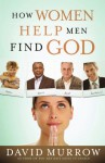 How Women Help Men Find God - David Murrow