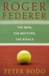 Roger Federer: The Man, The Matches, The Rivals - Peter Bodo