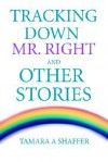 Tracking Down Mr. Right and Other Stories - Tamara A. Shaffer